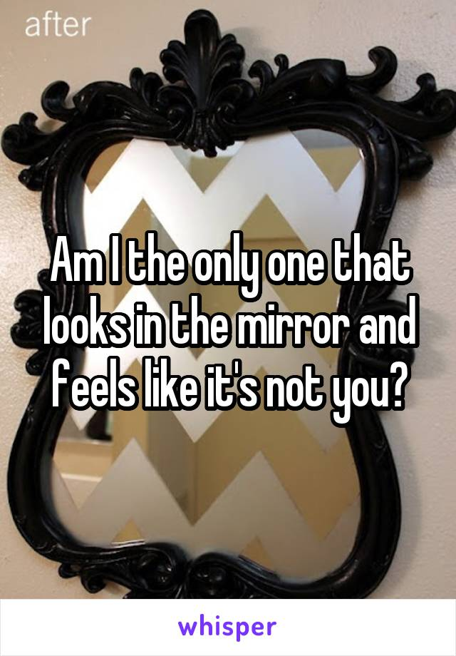 Am I the only one that looks in the mirror and feels like it's not you?