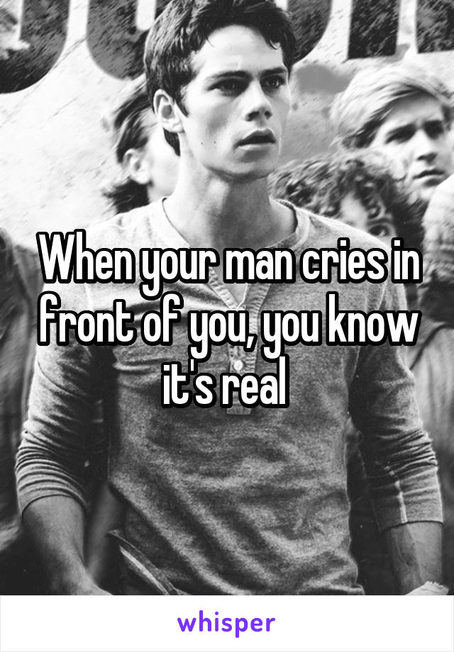 When your man cries in front of you, you know it's real