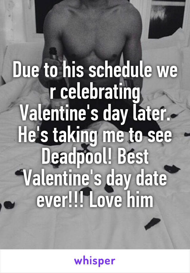 Due to his schedule we r celebrating Valentine's day later. He's taking me to see Deadpool! Best Valentine's day date ever!!! Love him
