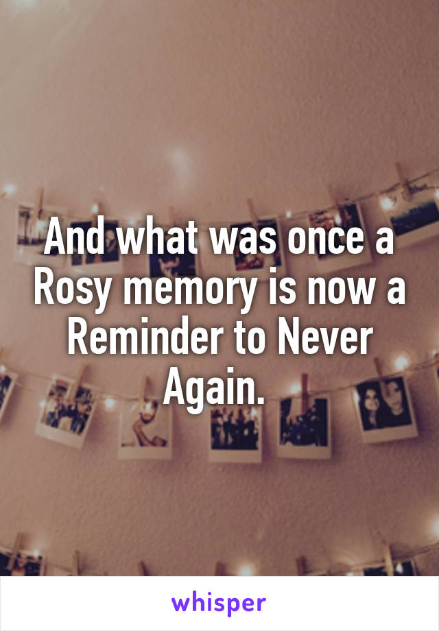 And what was once a Rosy memory is now a Reminder to Never Again.