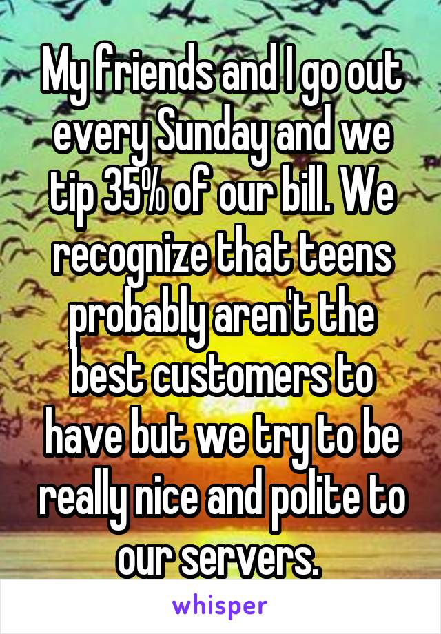 My friends and I go out every Sunday and we tip 35% of our bill. We recognize that teens probably aren't the best customers to have but we try to be really nice and polite to our servers.
