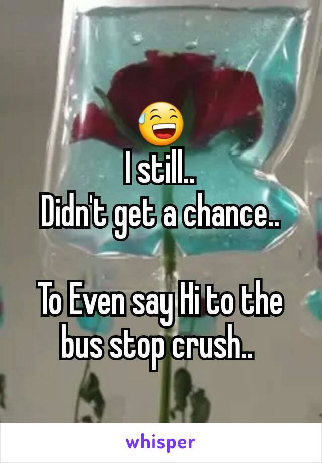 😅 I still..  Didn't get a chance..   To Even say Hi to the bus stop crush..