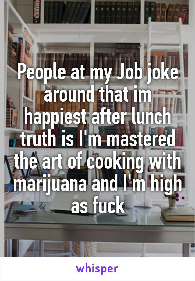 People at my Job joke around that im happiest after lunch truth is I'm mastered the art of cooking with marijuana and I'm high as fuck