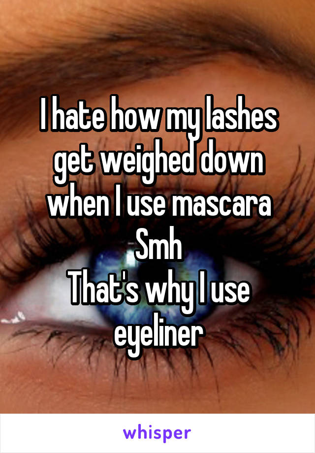 I hate how my lashes get weighed down when I use mascara Smh That's why I use eyeliner