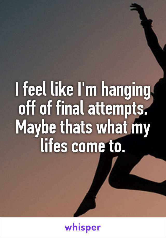 I feel like I'm hanging off of final attempts. Maybe thats what my lifes come to.