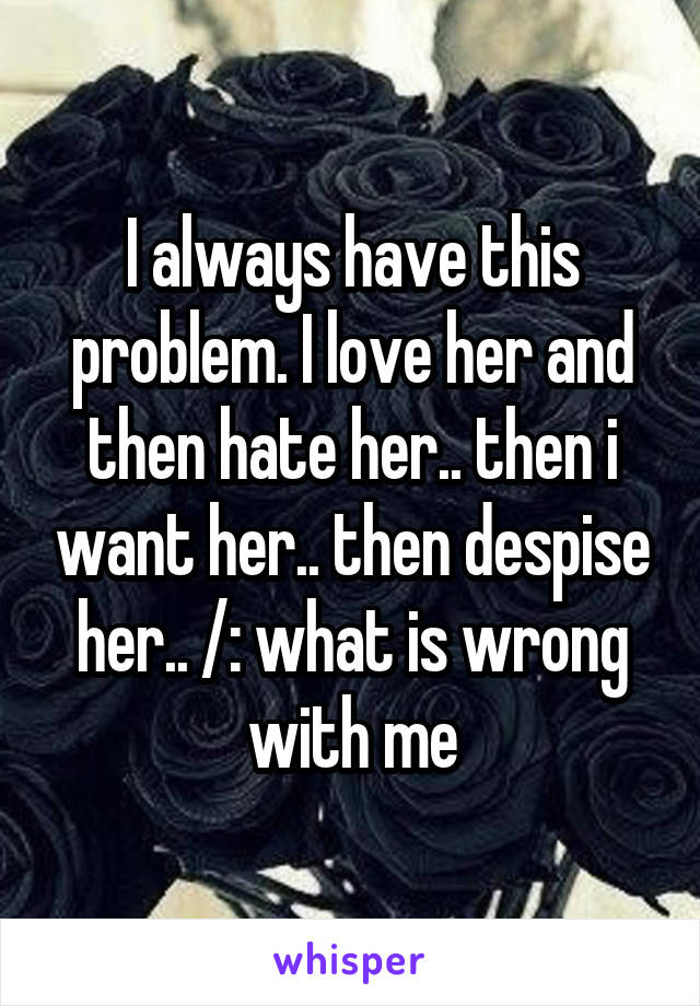 I always have this problem. I love her and then hate her.. then i want her.. then despise her.. /: what is wrong with me