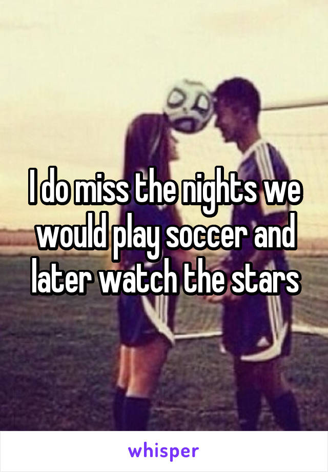 I do miss the nights we would play soccer and later watch the stars