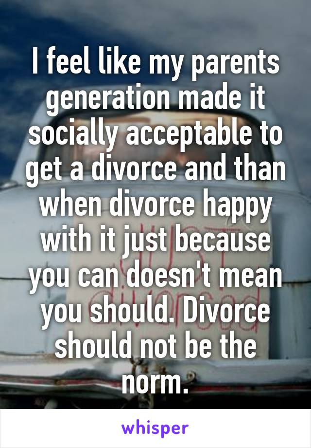 I feel like my parents generation made it socially acceptable to get a divorce and than when divorce happy with it just because you can doesn't mean you should. Divorce should not be the norm.