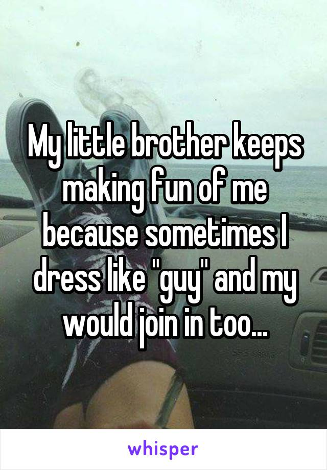 """My little brother keeps making fun of me because sometimes I dress like """"guy"""" and my would join in too..."""