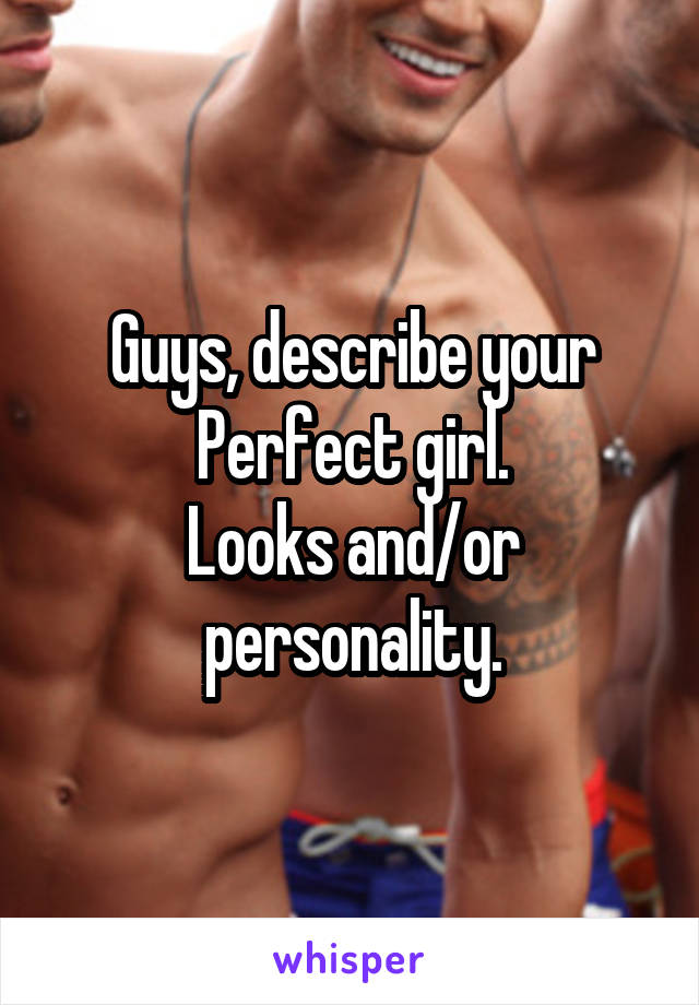 Guys, describe your Perfect girl. Looks and/or personality.