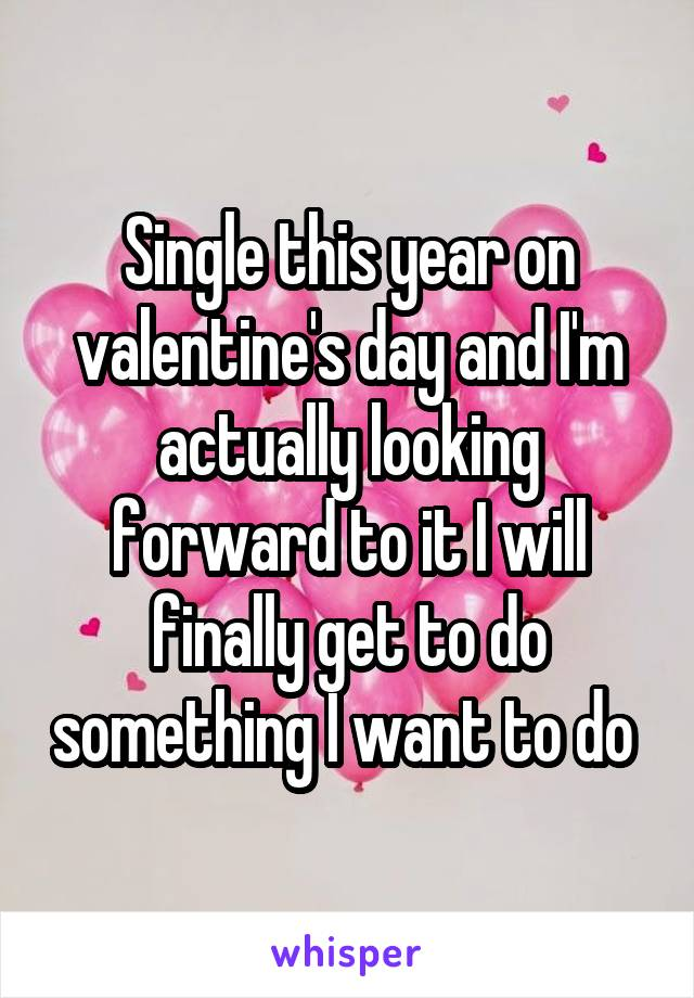 Single this year on valentine's day and I'm actually looking forward to it I will finally get to do something I want to do
