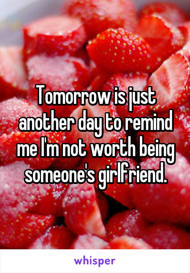 Tomorrow is just another day to remind me I'm not worth being someone's girlfriend.