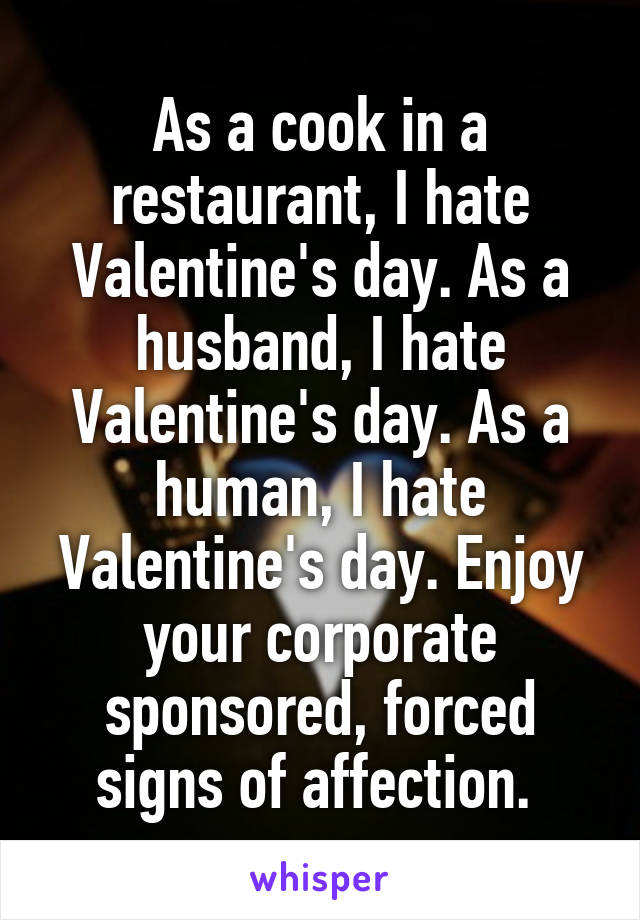As a cook in a restaurant, I hate Valentine's day. As a husband, I hate Valentine's day. As a human, I hate Valentine's day. Enjoy your corporate sponsored, forced signs of affection.