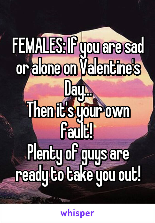 FEMALES: If you are sad or alone on Valentine's Day... Then it's your own fault!  Plenty of guys are ready to take you out!