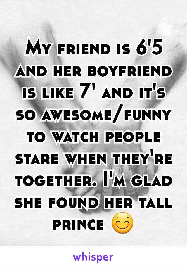 My friend is 6'5 and her boyfriend is like 7' and it's so awesome/funny to watch people stare when they're together. I'm glad she found her tall prince 😊