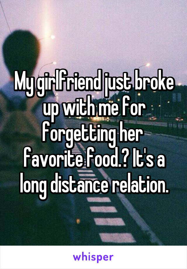 My girlfriend just broke up with me for forgetting her  favorite food.? It's a long distance relation.