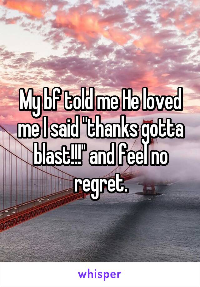 """My bf told me He loved me I said """"thanks gotta blast!!!"""" and feel no regret."""
