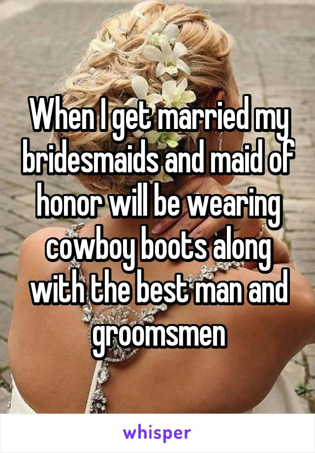 When I get married my bridesmaids and maid of honor will be wearing cowboy boots along with the best man and groomsmen