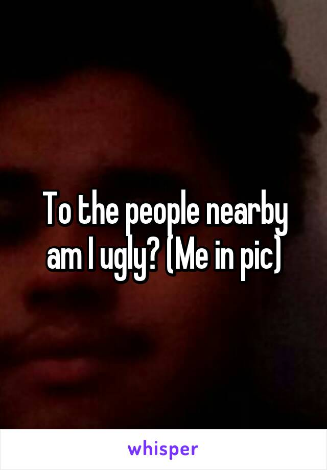 To the people nearby am I ugly? (Me in pic)