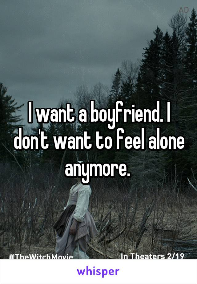 I want a boyfriend. I don't want to feel alone anymore.