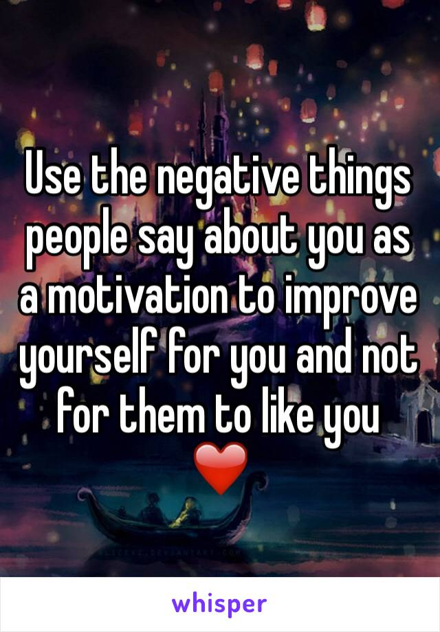 Use the negative things people say about you as a motivation to improve yourself for you and not for them to like you  ❤️