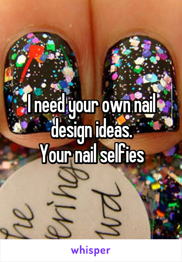 I need your own nail design ideas. Your nail selfies