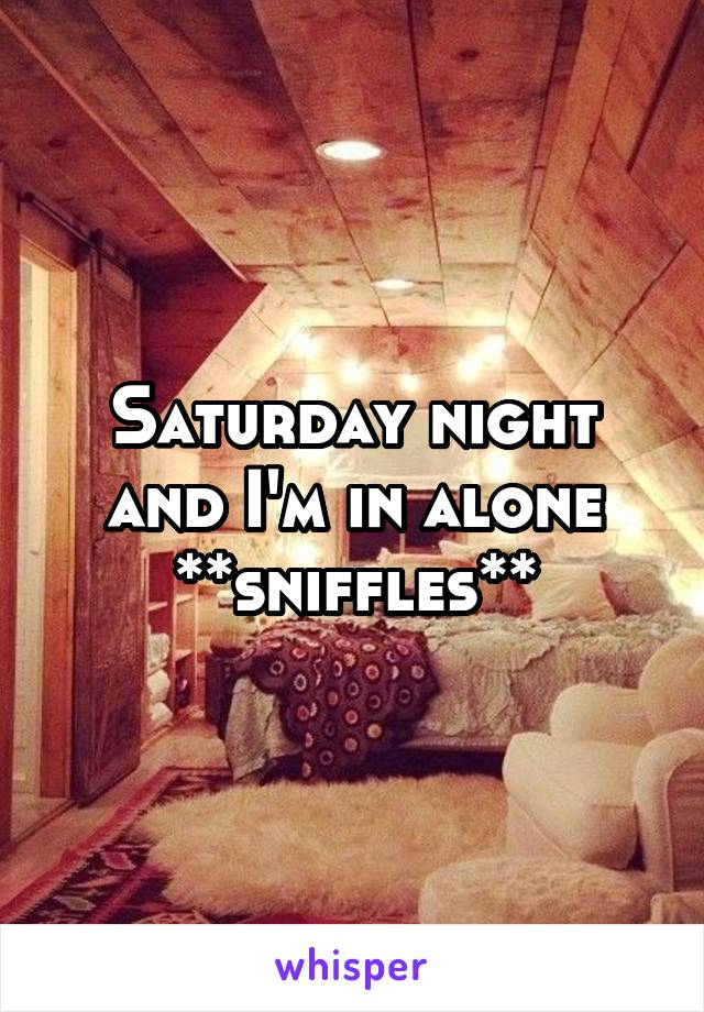 Saturday night and I'm in alone **sniffles**