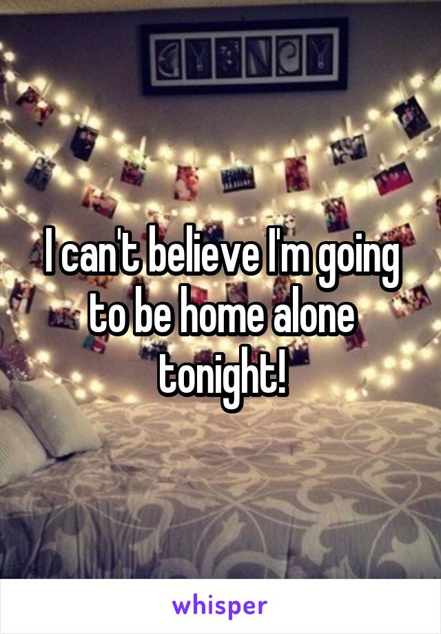 I can't believe I'm going to be home alone tonight!