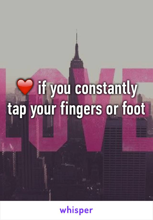 ❤️ if you constantly tap your fingers or foot