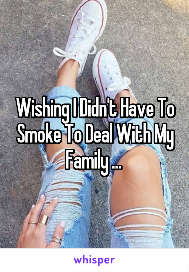 Wishing I Didn't Have To Smoke To Deal With My Family ...