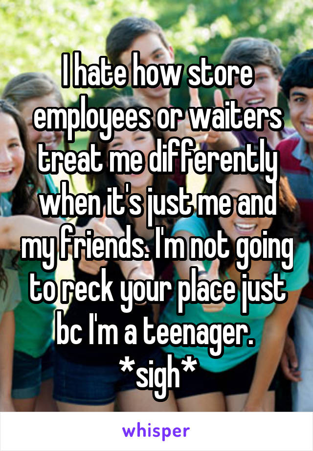 I hate how store employees or waiters treat me differently when it's just me and my friends. I'm not going to reck your place just bc I'm a teenager.  *sigh*