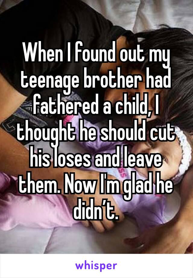 When I found out my teenage brother had fathered a child, I thought he should cut his loses and leave them. Now I'm glad he didn't.