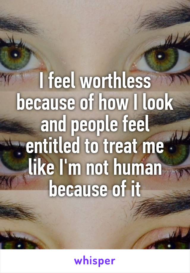 I feel worthless because of how I look and people feel entitled to treat me like I'm not human because of it