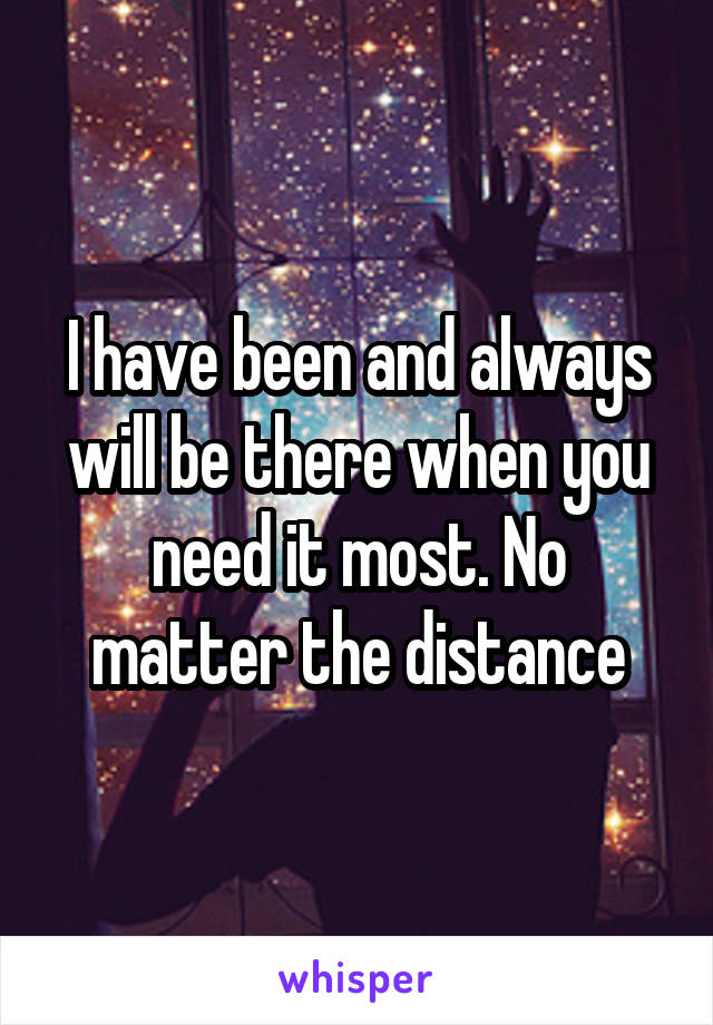 I have been and always will be there when you need it most. No matter the distance