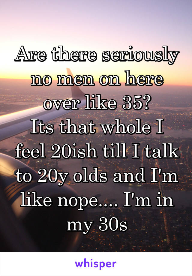 Are there seriously no men on here over like 35? Its that whole I feel 20ish till I talk to 20y olds and I'm like nope.... I'm in my 30s