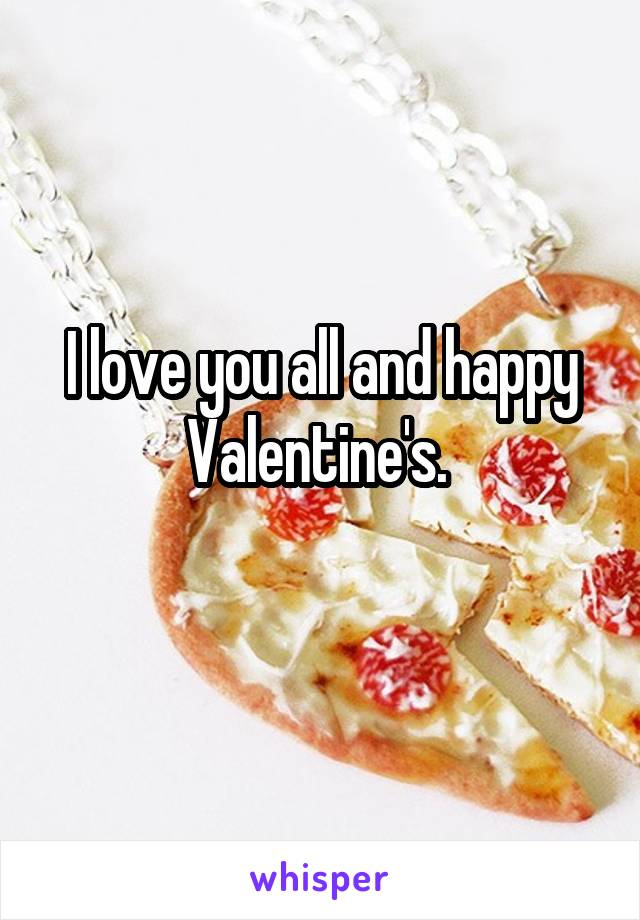 I love you all and happy Valentine's.