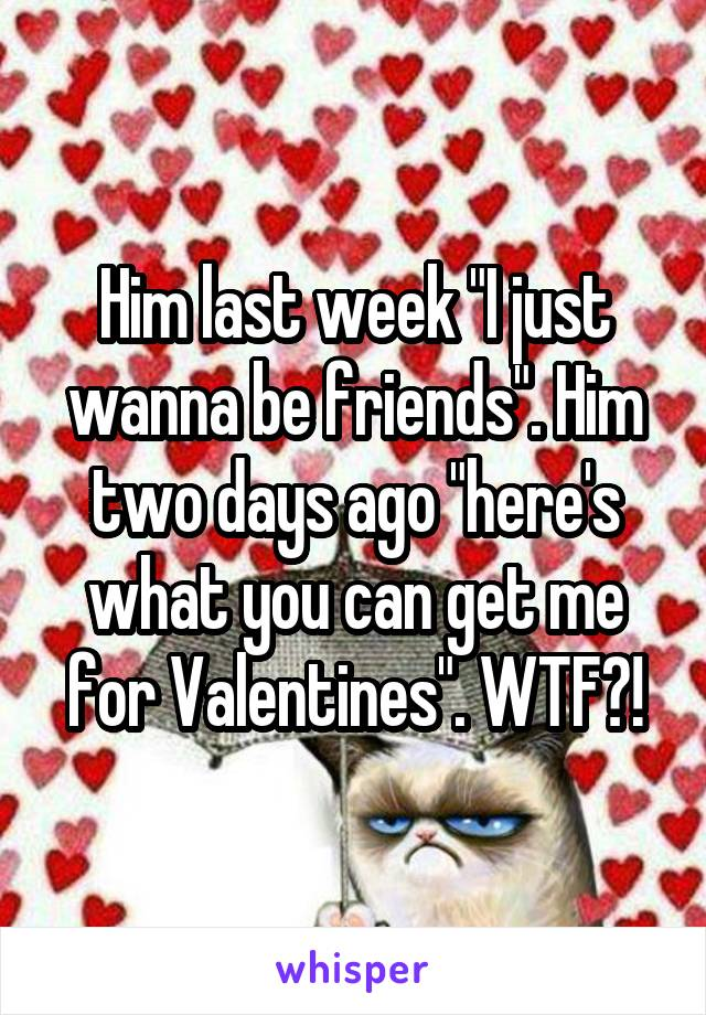 """Him last week """"I just wanna be friends"""". Him two days ago """"here's what you can get me for Valentines"""". WTF?!"""
