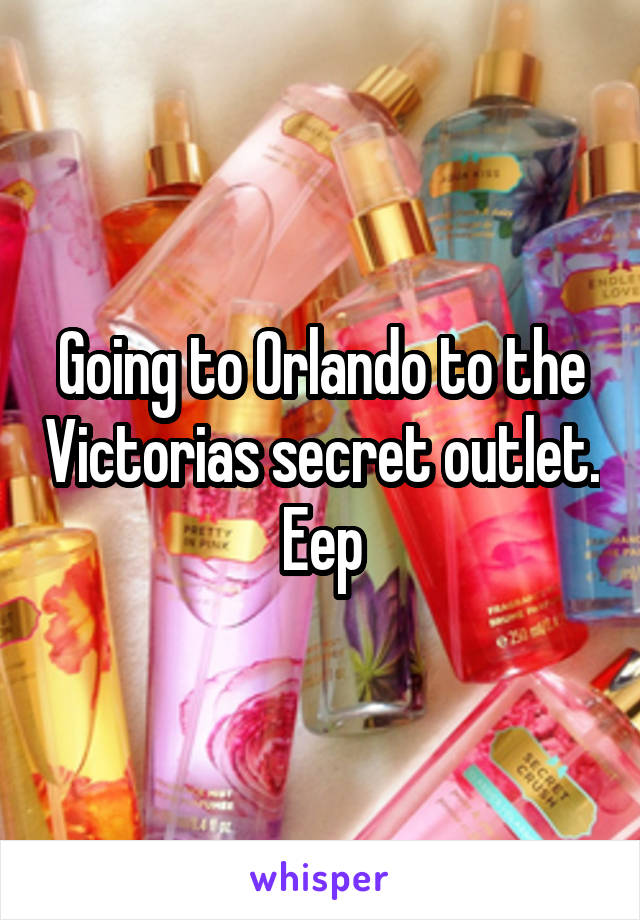 Going to Orlando to the Victorias secret outlet. Eep