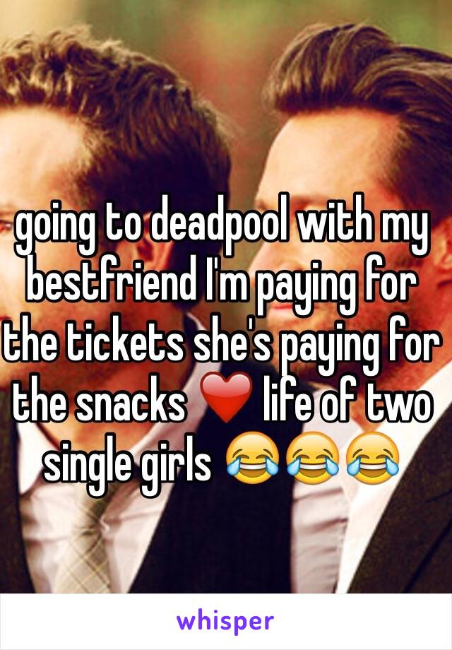 going to deadpool with my bestfriend I'm paying for the tickets she's paying for the snacks ❤️ life of two single girls 😂😂😂