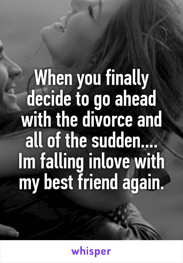 When you finally decide to go ahead with the divorce and all of the sudden.... Im falling inlove with my best friend again.