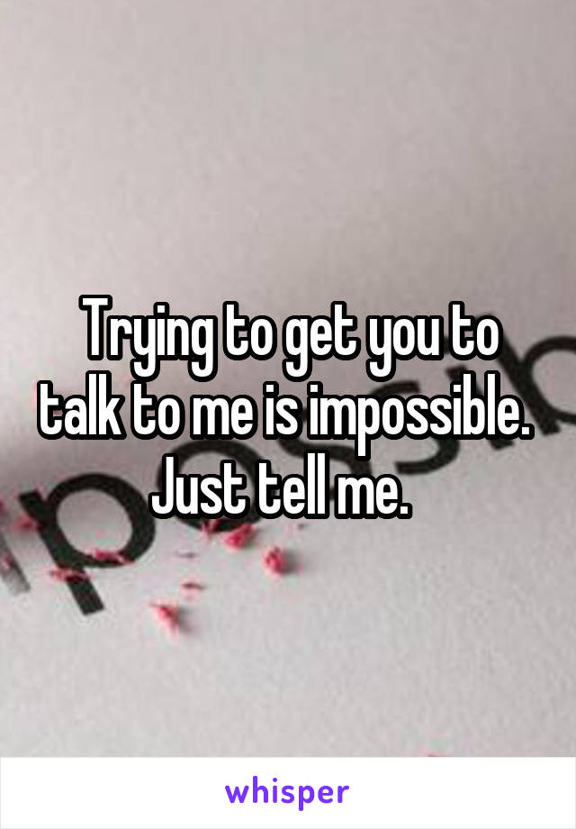 Trying to get you to talk to me is impossible.  Just tell me.