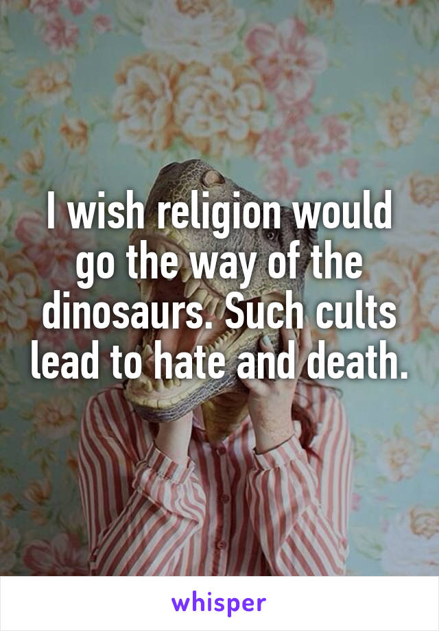 I wish religion would go the way of the dinosaurs. Such cults lead to hate and death.
