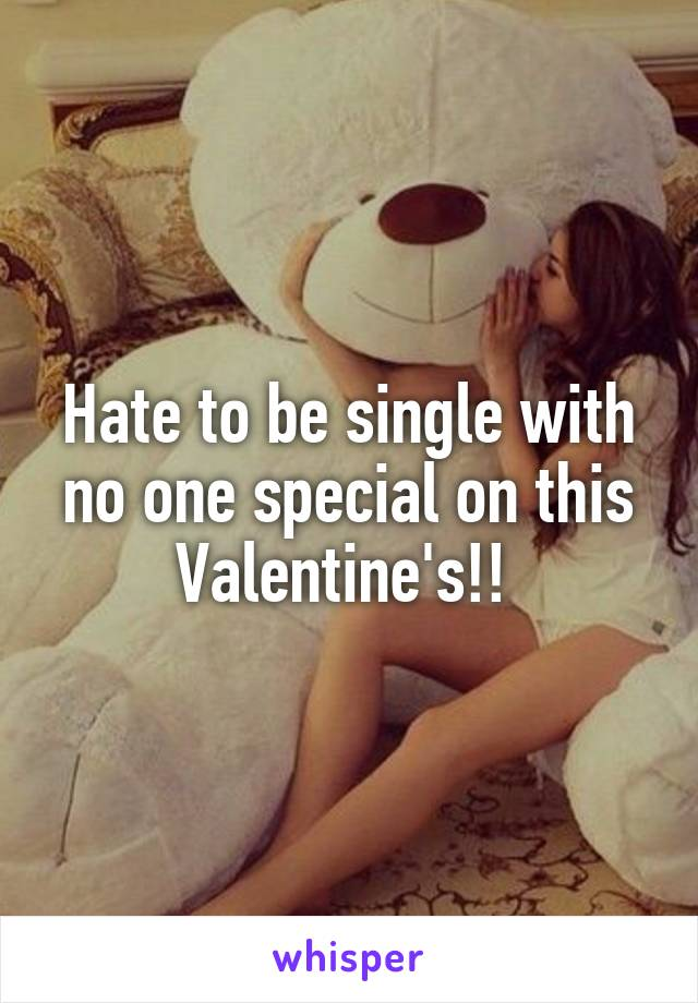 Hate to be single with no one special on this Valentine's!!