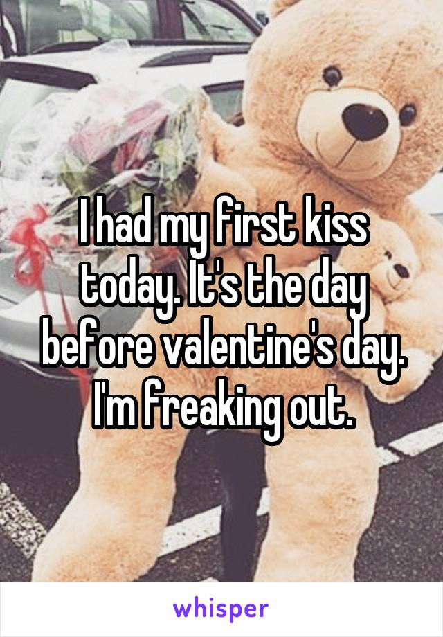 I had my first kiss today. It's the day before valentine's day. I'm freaking out.