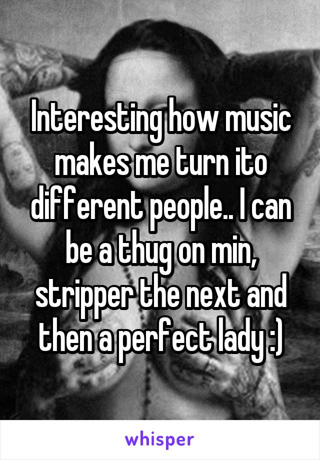 Interesting how music makes me turn ito different people.. I can be a thug on min, stripper the next and then a perfect lady :)