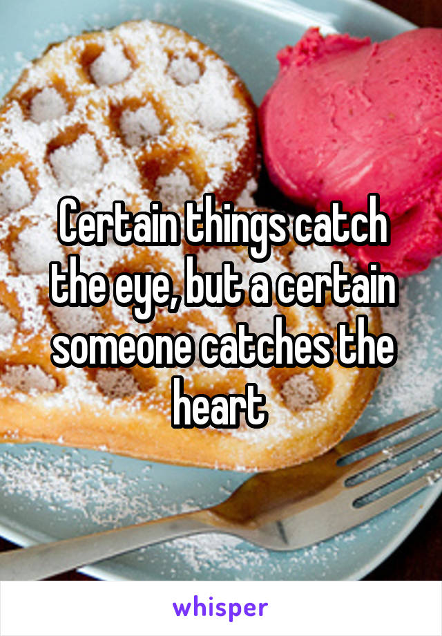 Certain things catch the eye, but a certain someone catches the heart