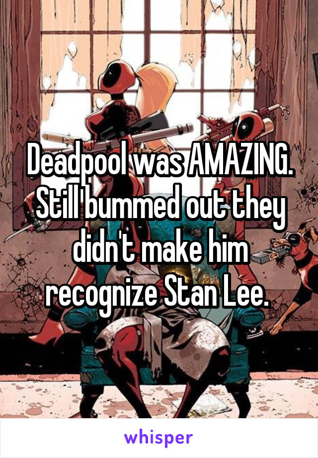 Deadpool was AMAZING. Still bummed out they didn't make him recognize Stan Lee.