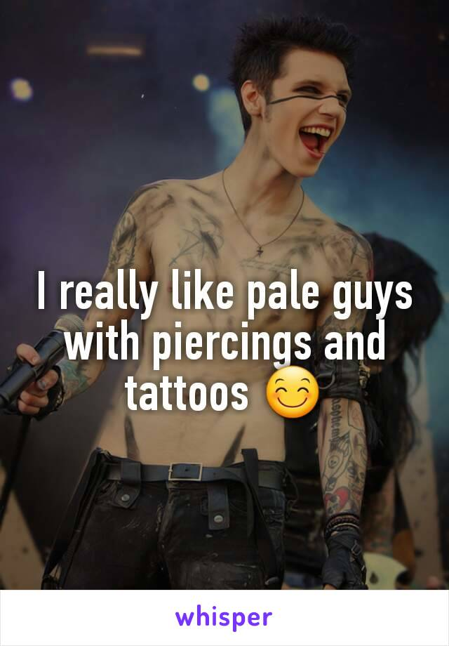 I really like pale guys with piercings and tattoos 😊