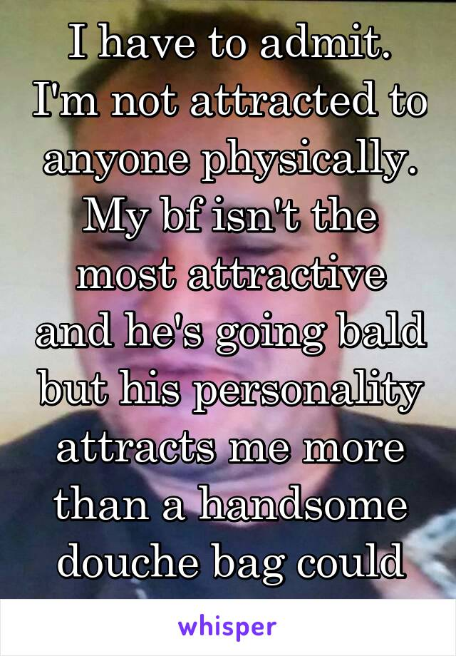 I have to admit. I'm not attracted to anyone physically. My bf isn't the most attractive and he's going bald but his personality attracts me more than a handsome douche bag could ever attract me :3
