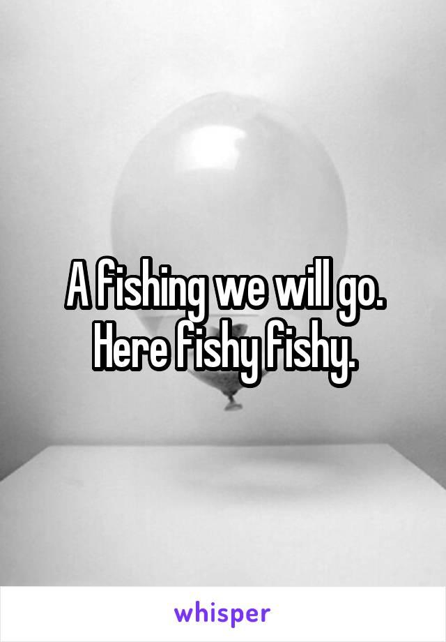 A fishing we will go. Here fishy fishy.